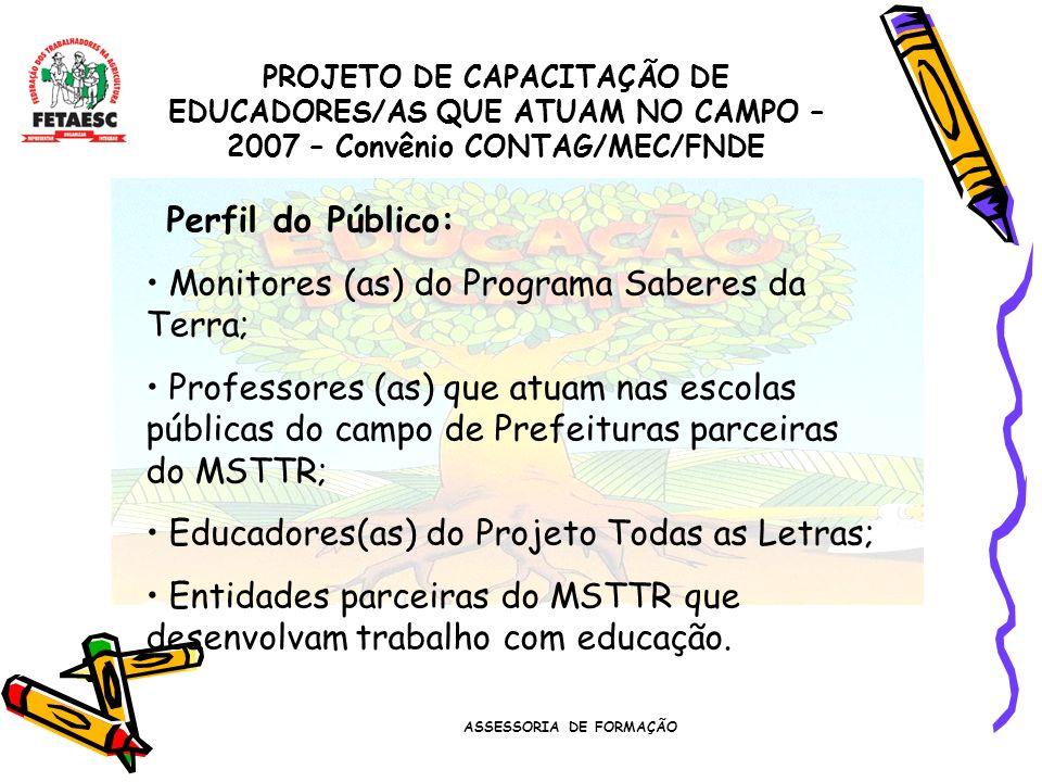 ASSESSORIA DE FORMAÇÃO PROJETO DE CAPACITAÇÃO DE EDUCADORES/AS QUE ATUAM NO CAMPO – 2007 – Convênio CONTAG/MEC/FNDE Perfil do Público: Monitores (as) do Programa Saberes da Terra; Professores (as) que atuam nas escolas públicas do campo de Prefeituras parceiras do MSTTR; Educadores(as) do Projeto Todas as Letras; Entidades parceiras do MSTTR que desenvolvam trabalho com educação.