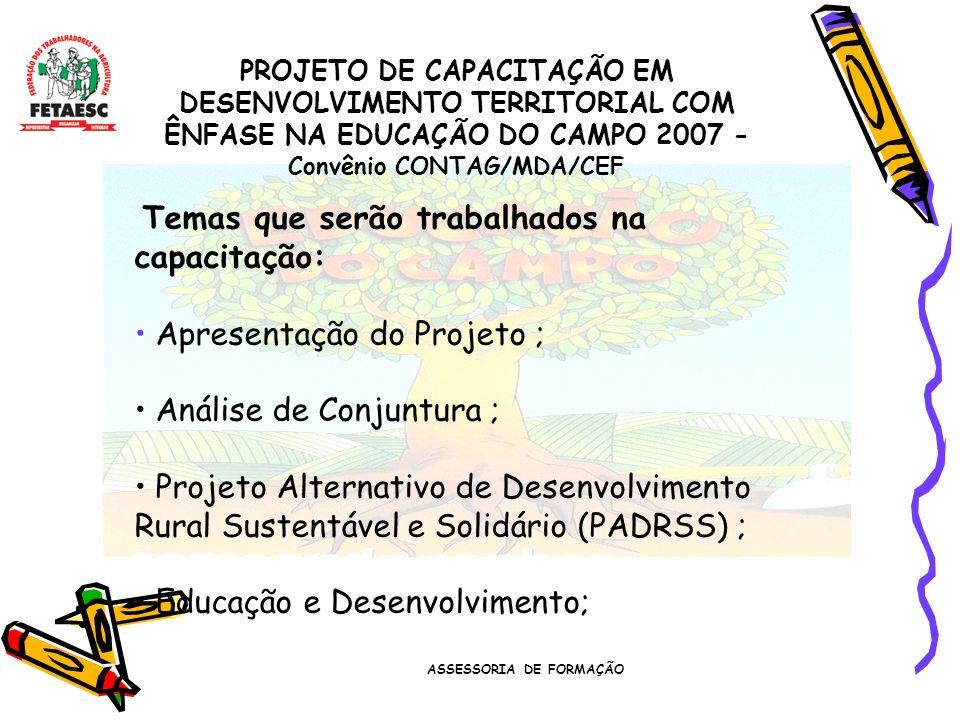 ASSESSORIA DE FORMAÇÃO PROJETO DE CAPACITAÇÃO EM DESENVOLVIMENTO TERRITORIAL COM ÊNFASE NA EDUCAÇÃO DO CAMPO 2007 - Convênio CONTAG/MDA/CEF Temas que serão trabalhados na capacitação: Apresentação do Projeto ; Análise de Conjuntura ; Projeto Alternativo de Desenvolvimento Rural Sustentável e Solidário (PADRSS) ; Educação e Desenvolvimento;