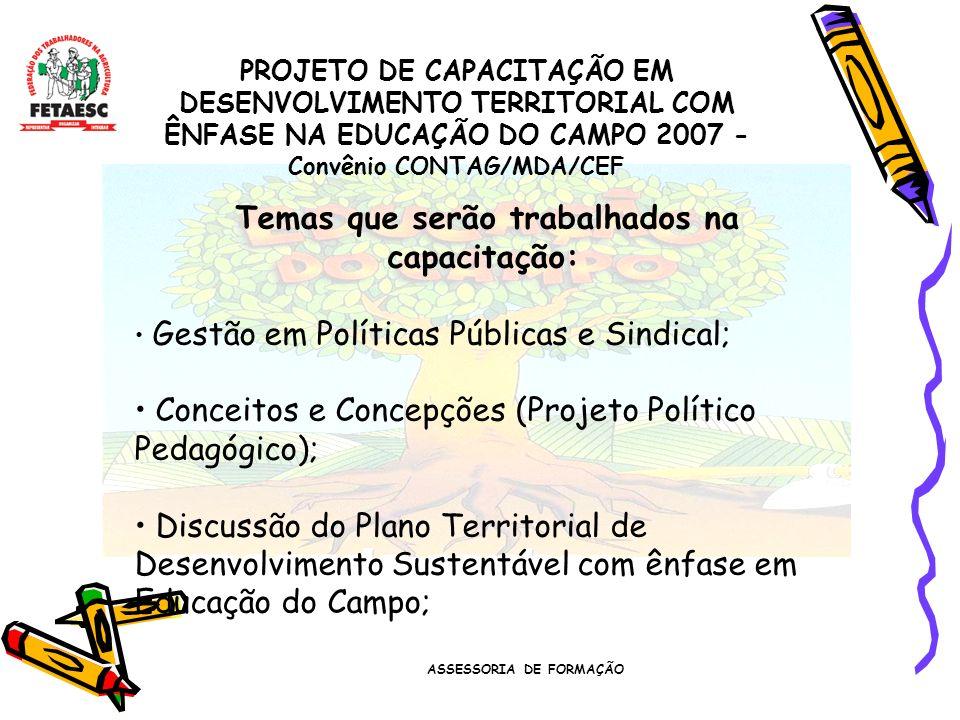 ASSESSORIA DE FORMAÇÃO PROJETO DE CAPACITAÇÃO EM DESENVOLVIMENTO TERRITORIAL COM ÊNFASE NA EDUCAÇÃO DO CAMPO 2007 - Convênio CONTAG/MDA/CEF Temas que serão trabalhados na capacitação: Gestão em Políticas Públicas e Sindical; Conceitos e Concepções (Projeto Político Pedagógico); Discussão do Plano Territorial de Desenvolvimento Sustentável com ênfase em Educação do Campo;