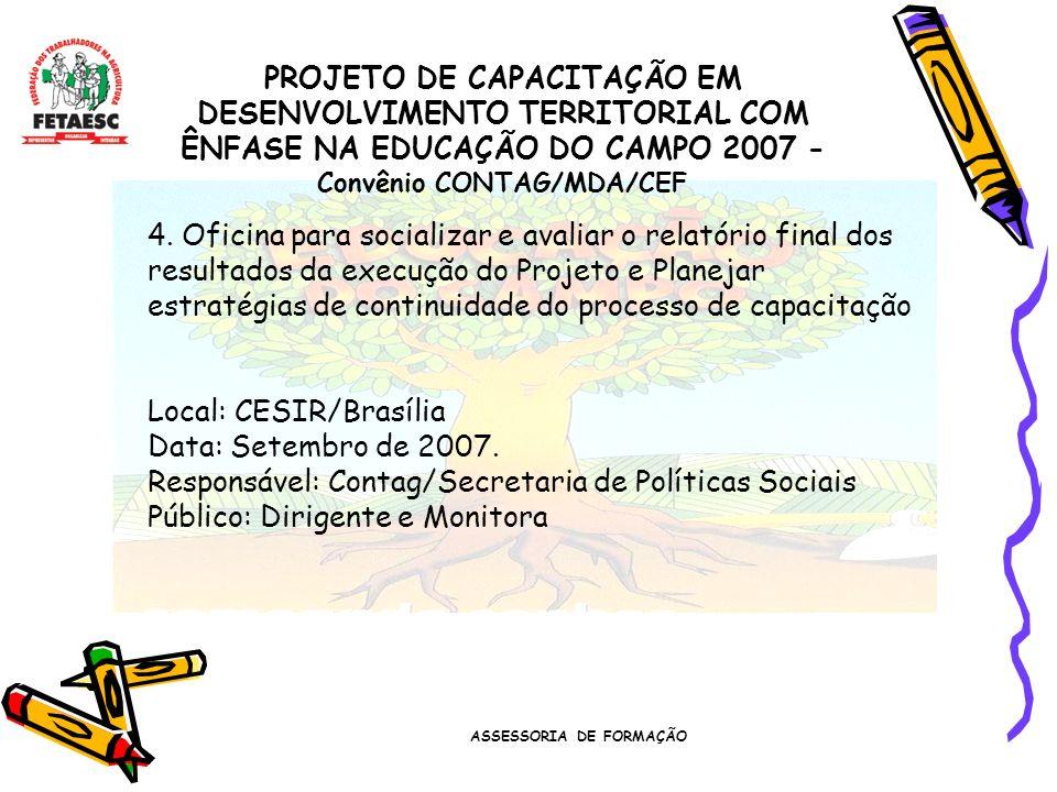 ASSESSORIA DE FORMAÇÃO PROJETO DE CAPACITAÇÃO EM DESENVOLVIMENTO TERRITORIAL COM ÊNFASE NA EDUCAÇÃO DO CAMPO 2007 - Convênio CONTAG/MDA/CEF 4.