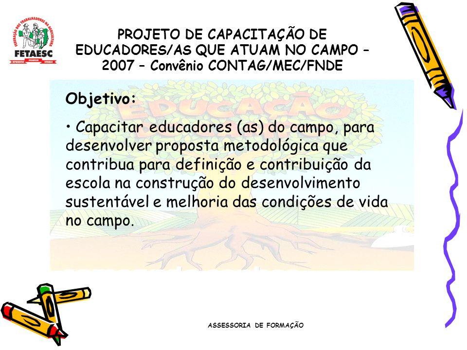 ASSESSORIA DE FORMAÇÃO PROJETO DE CAPACITAÇÃO DE EDUCADORES/AS QUE ATUAM NO CAMPO – 2007 – Convênio CONTAG/MEC/FNDE Objetivo: Capacitar educadores (as) do campo, para desenvolver proposta metodológica que contribua para definição e contribuição da escola na construção do desenvolvimento sustentável e melhoria das condições de vida no campo.