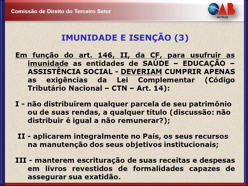 Comissão de Direito do Terceiro Setor IMUNIDADE E ISENÇÃO (3) Em função do art. 146, II, da CF, para usufruir as imunidade as entidades de SAÚDE – EDU