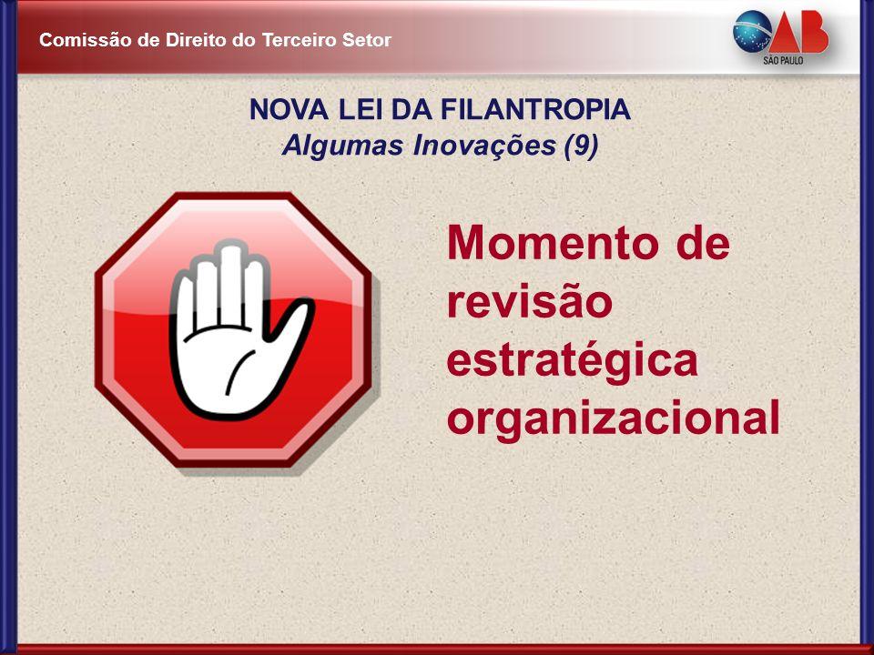 Comissão de Direito do Terceiro Setor NOVA LEI DA FILANTROPIA Algumas Inovações (9) Momento de revisão estratégica organizacional