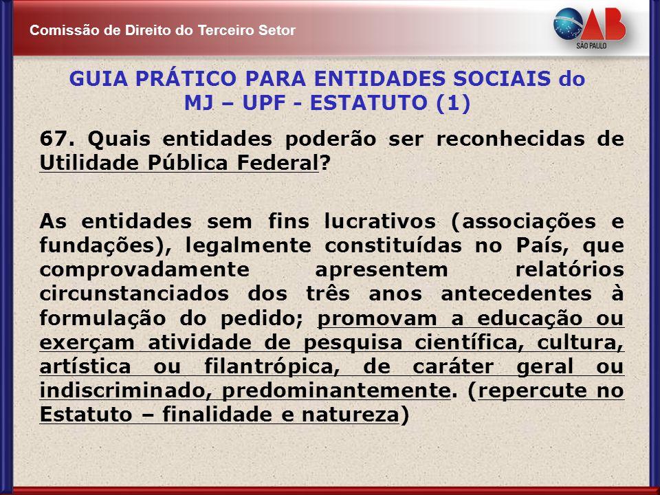 Comissão de Direito do Terceiro Setor 67. Quais entidades poderão ser reconhecidas de Utilidade Pública Federal? As entidades sem fins lucrativos (ass