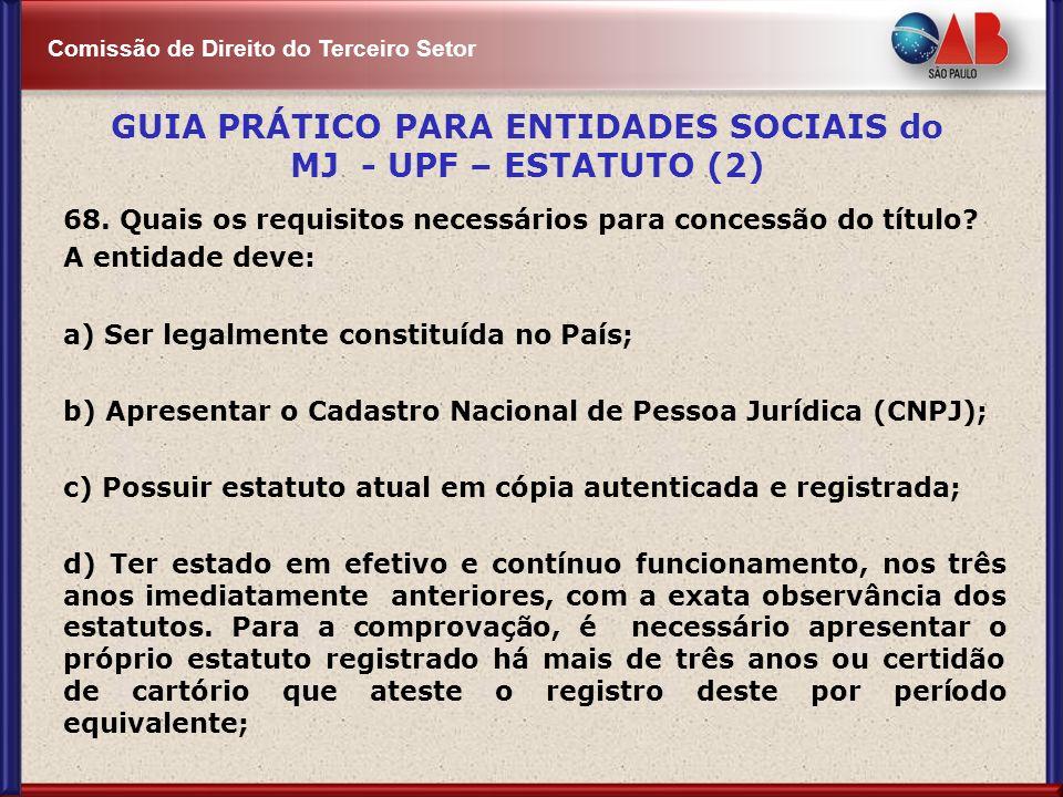 Comissão de Direito do Terceiro Setor 68. Quais os requisitos necessários para concessão do título? A entidade deve: a) Ser legalmente constituída no
