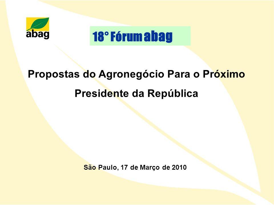 Propostas do Agronegócio Para o Próximo Presidente da República São Paulo, 17 de Março de 2010 18° Fórum abag