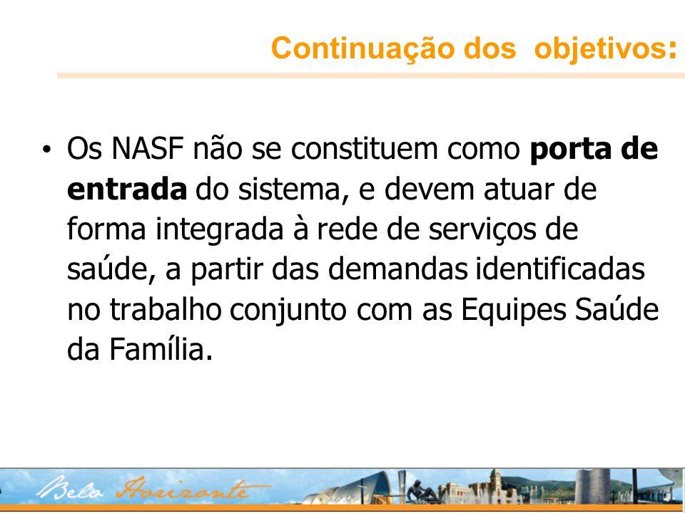 Continuação dos objetivos : Os NASF não se constituem como porta de entrada do sistema, e devem atuar de forma integrada à rede de serviços de saúde,