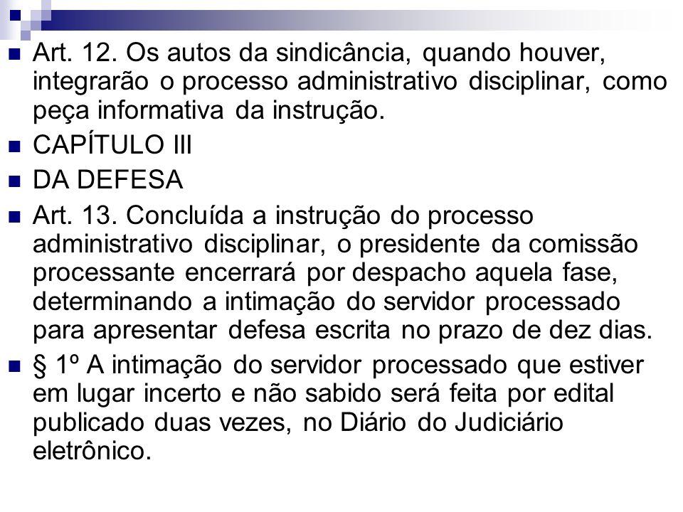 Art. 12. Os autos da sindicância, quando houver, integrarão o processo administrativo disciplinar, como peça informativa da instrução. CAPÍTULO III DA