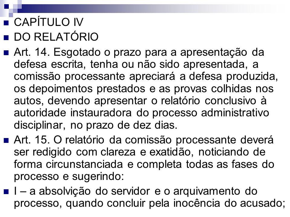 CAPÍTULO IV DO RELATÓRIO Art. 14. Esgotado o prazo para a apresentação da defesa escrita, tenha ou não sido apresentada, a comissão processante apreci