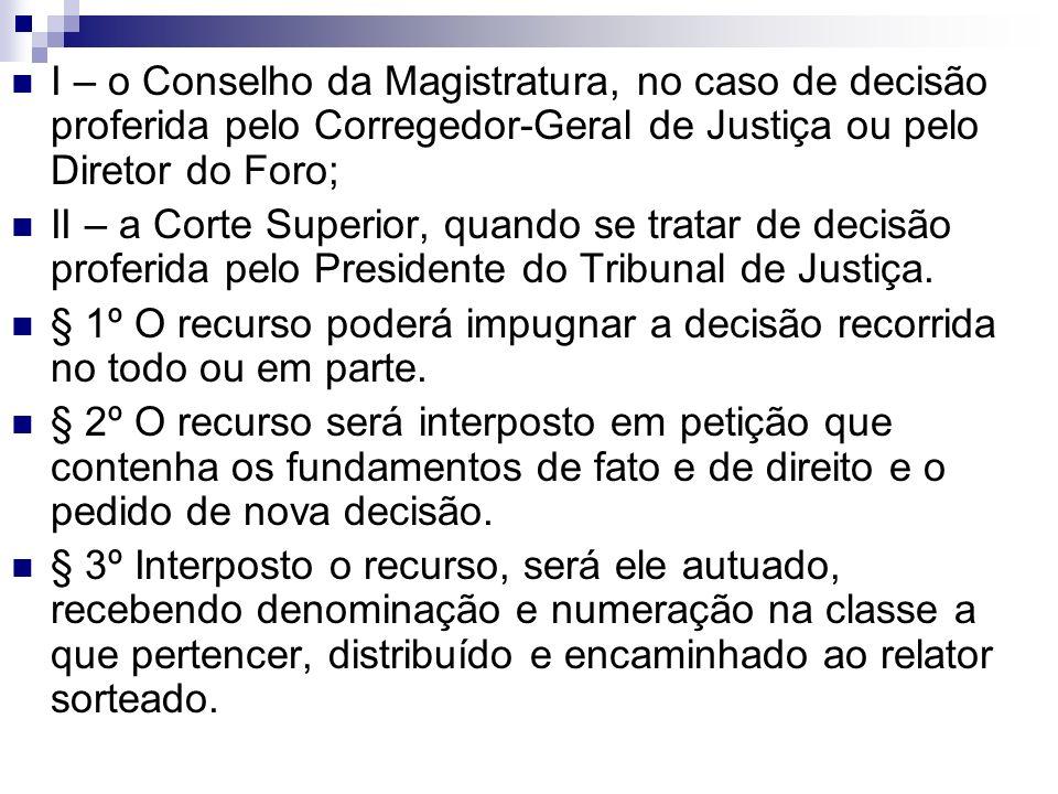 I – o Conselho da Magistratura, no caso de decisão proferida pelo Corregedor-Geral de Justiça ou pelo Diretor do Foro; II – a Corte Superior, quando s