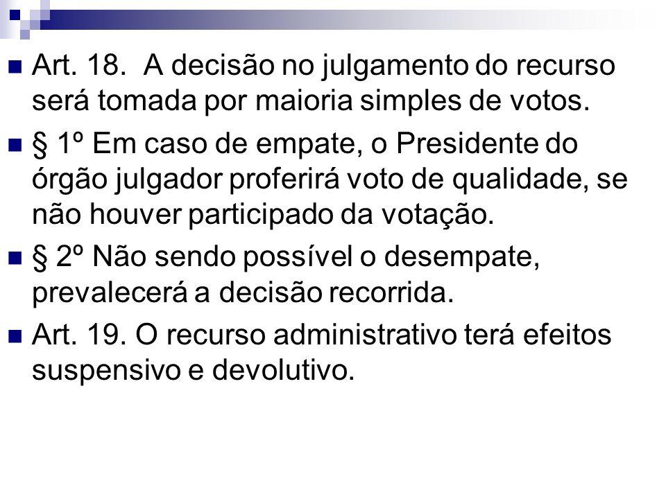 Art. 18. A decisão no julgamento do recurso será tomada por maioria simples de votos. § 1º Em caso de empate, o Presidente do órgão julgador proferirá