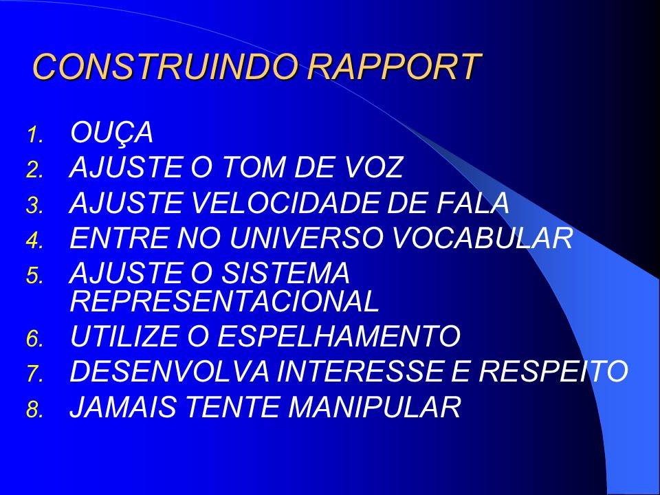 CONSTRUINDO RAPPORT 1. OUÇA 2. AJUSTE O TOM DE VOZ 3. AJUSTE VELOCIDADE DE FALA 4. ENTRE NO UNIVERSO VOCABULAR 5. AJUSTE O SISTEMA REPRESENTACIONAL 6.