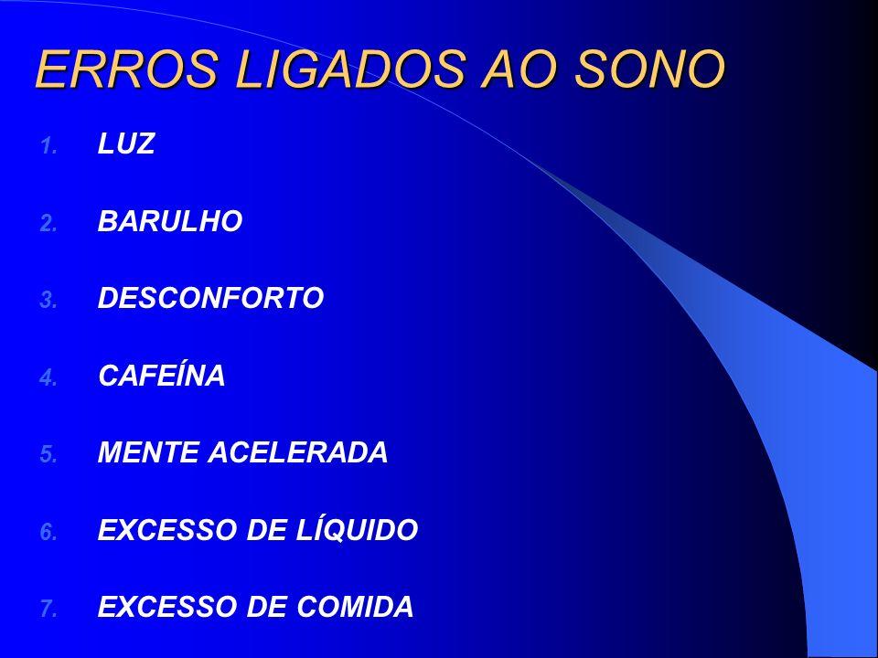 ERROS LIGADOS AO SONO 1. LUZ 2. BARULHO 3. DESCONFORTO 4. CAFEÍNA 5. MENTE ACELERADA 6. EXCESSO DE LÍQUIDO 7. EXCESSO DE COMIDA