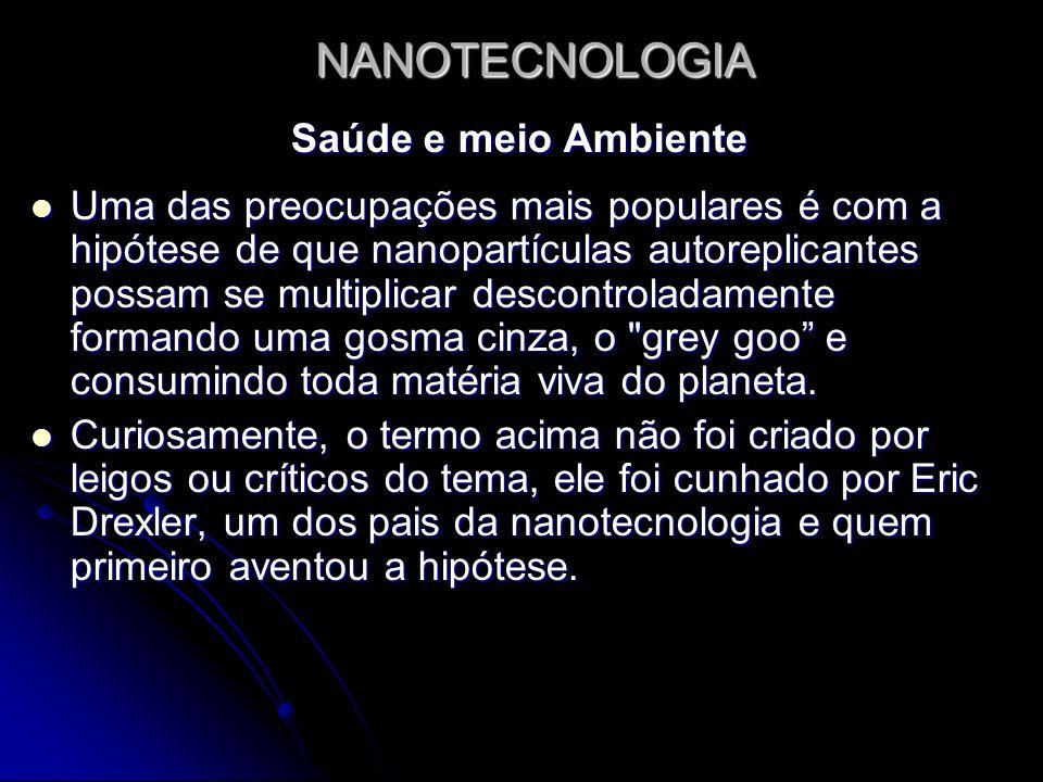 NANOTECNOLOGIA Saúde e meio Ambiente Uma das preocupações mais populares é com a hipótese de que nanopartículas autoreplicantes possam se multiplicar