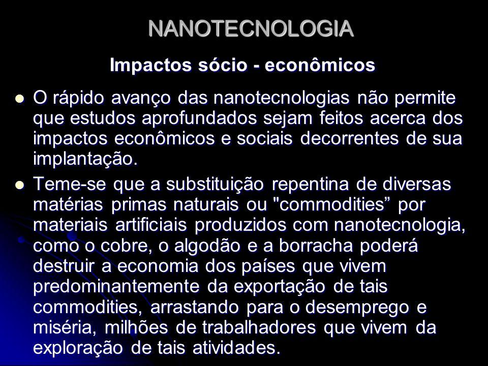 NANOTECNOLOGIA Impactos sócio - econômicos O rápido avanço das nanotecnologias não permite que estudos aprofundados sejam feitos acerca dos impactos e