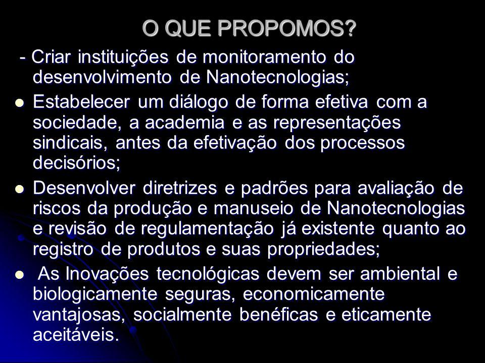 O QUE PROPOMOS? - Criar instituições de monitoramento do desenvolvimento de Nanotecnologias; - Criar instituições de monitoramento do desenvolvimento