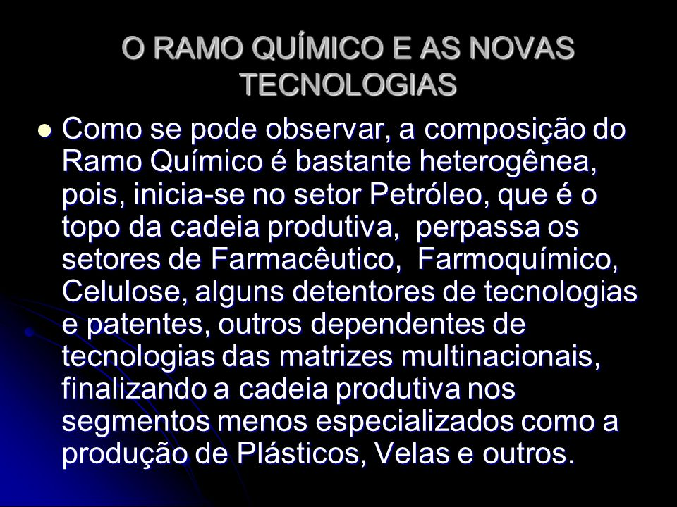 O RAMO QUÍMICO E AS NOVAS TECNOLOGIAS Como se pode observar, a composição do Ramo Químico é bastante heterogênea, pois, inicia-se no setor Petróleo, q