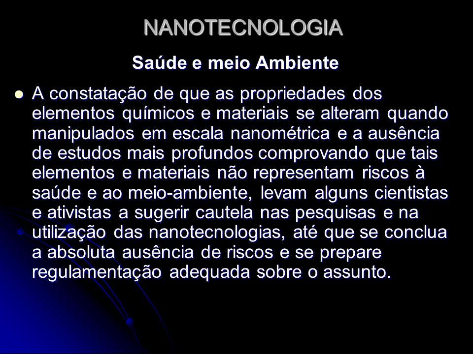NANOTECNOLOGIA Saúde e meio Ambiente Portanto, muitas das características que fazem da nanotecnologia um campo promissor, podem produzir efeitos indesejáveis quando se trata de saúde e meio-ambiente.