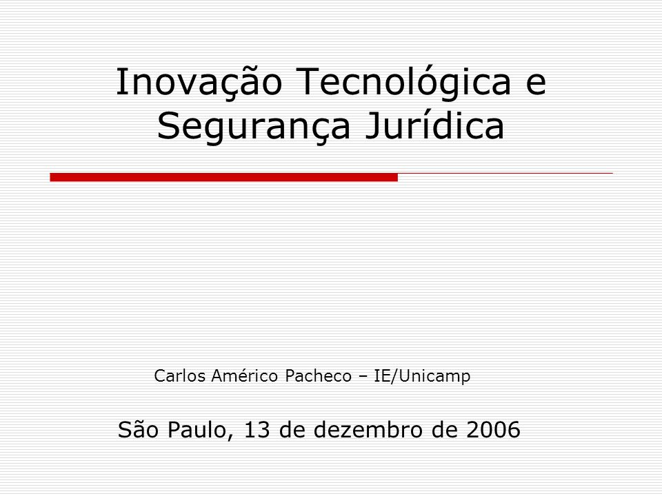 Inovação Tecnológica e Segurança Jurídica São Paulo, 13 de dezembro de 2006 Carlos Américo Pacheco – IE/Unicamp