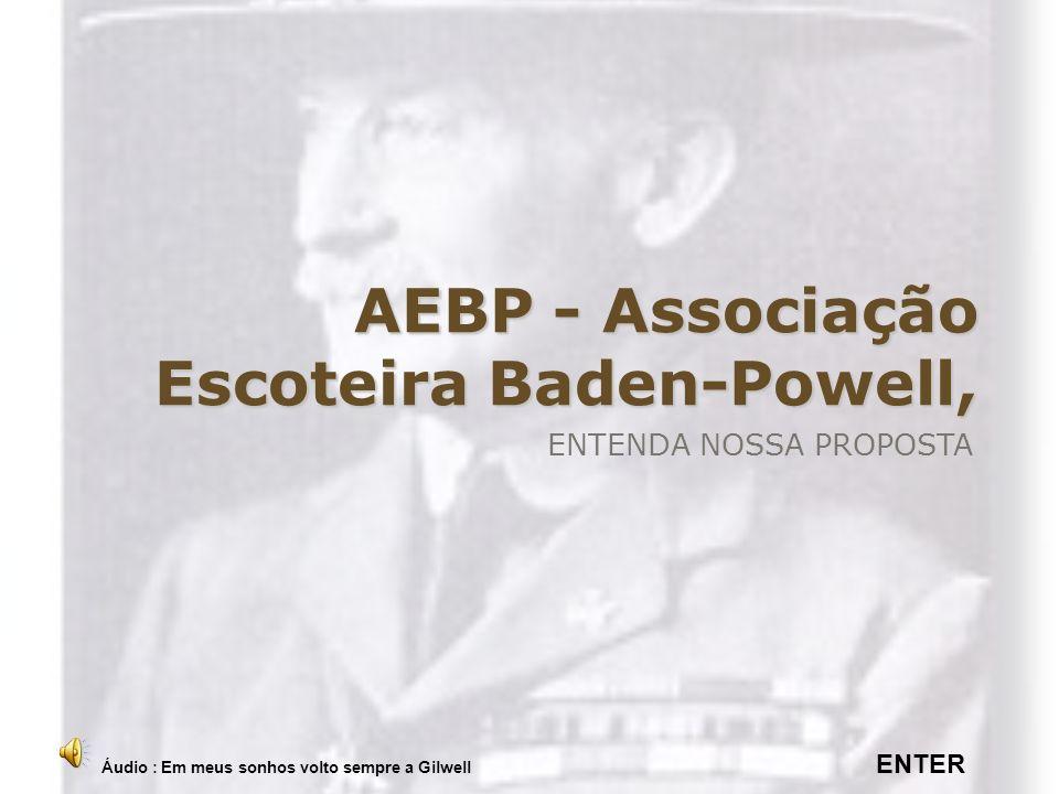 AEBP - Associação Escoteira Baden-Powell, ENTENDA NOSSA PROPOSTA Áudio : Em meus sonhos volto sempre a Gilwell ENTER