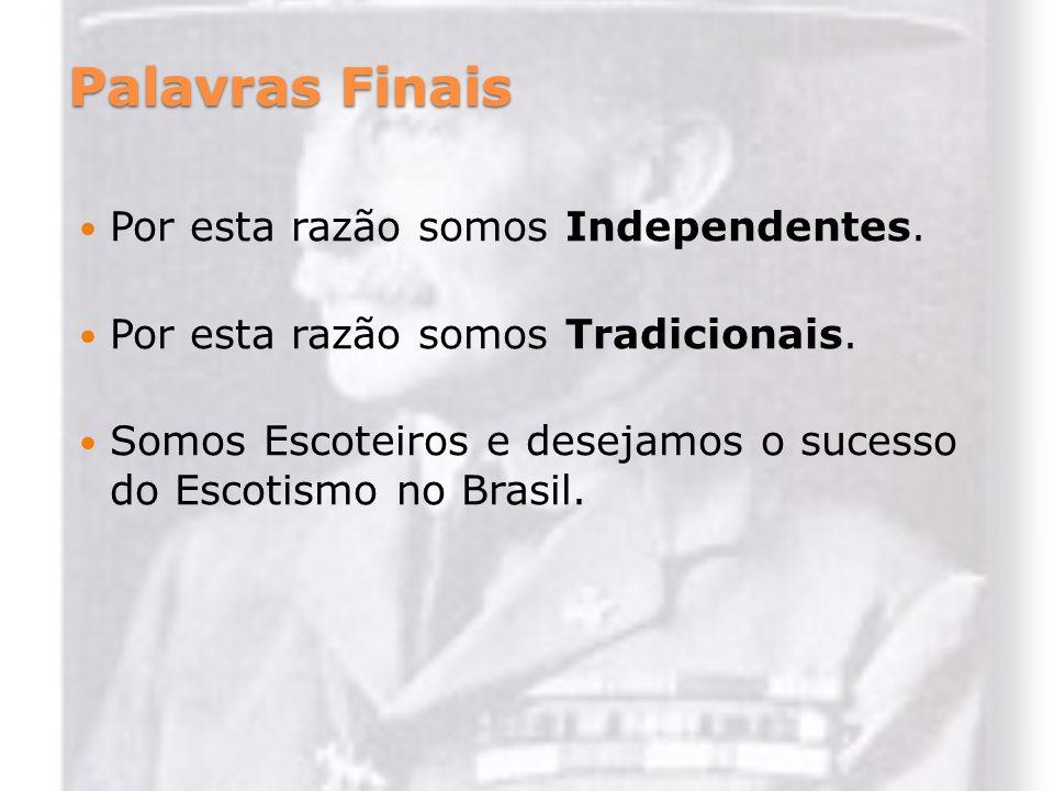 Palavras Finais Por esta razão somos Independentes. Por esta razão somos Tradicionais. Somos Escoteiros e desejamos o sucesso do Escotismo no Brasil.