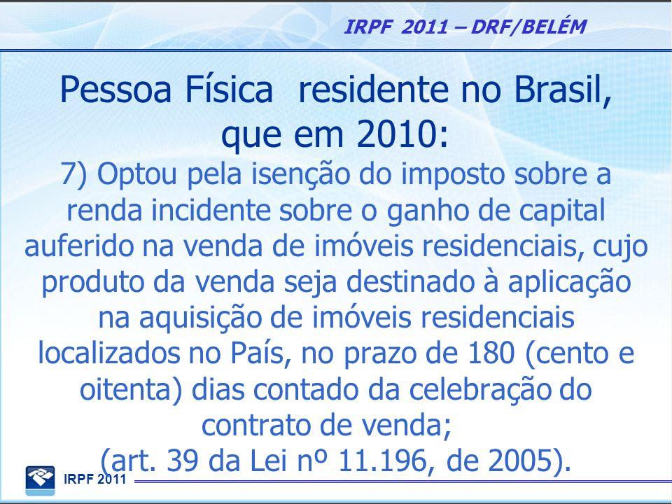 IRPF 2011 IRPF 2011 – DRF/BELÉM Pessoa Física residente no Brasil, que em 2010: 7) Optou pela isenção do imposto sobre a renda incidente sobre o ganho
