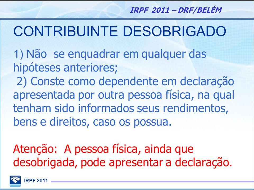IRPF 2011 IRPF 2011 – DRF/BELÉM CONTRIBUINTE DESOBRIGADO 1) N ão se enquadrar em qualquer das hipóteses anteriores; 2) Conste como dependente em decla
