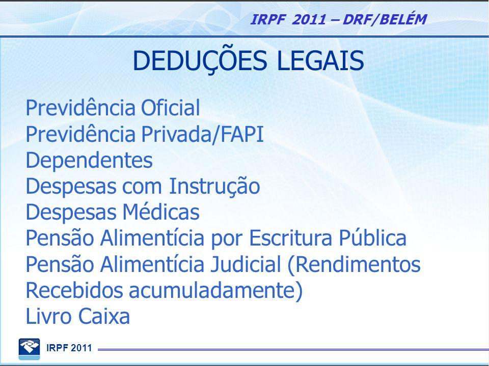 IRPF 2011 IRPF 2011 – DRF/BELÉM DEDUÇÕES LEGAIS Previdência Oficial Previdência Privada/FAPI Dependentes Despesas com Instrução Despesas Médicas Pensã