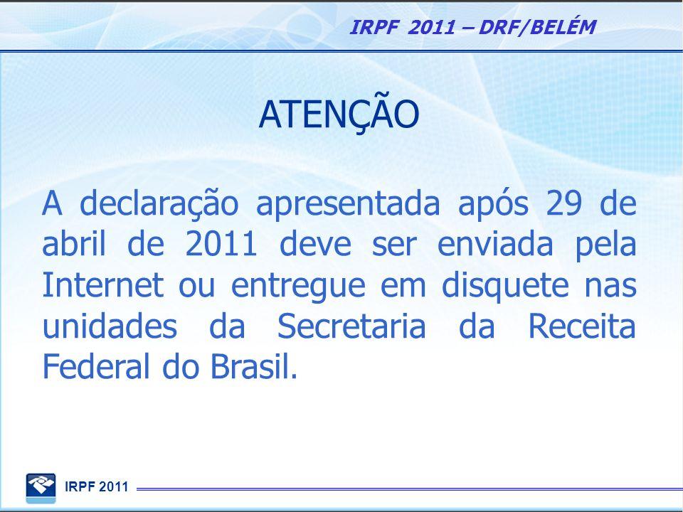 IRPF 2011 IRPF 2011 – DRF/BELÉM ATENÇÃO A declaração apresentada após 29 de abril de 2011 deve ser enviada pela Internet ou entregue em disquete nas u
