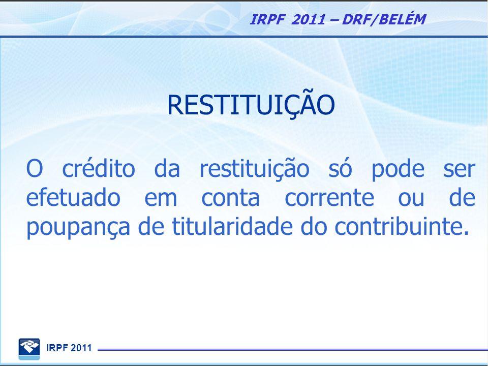 IRPF 2011 IRPF 2011 – DRF/BELÉM RESTITUIÇÃO O crédito da restituição só pode ser efetuado em conta corrente ou de poupança de titularidade do contribu
