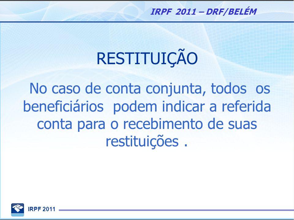 IRPF 2011 IRPF 2011 – DRF/BELÉM RESTITUIÇÃO No caso de conta conjunta, todos os beneficiários podem indicar a referida conta para o recebimento de sua