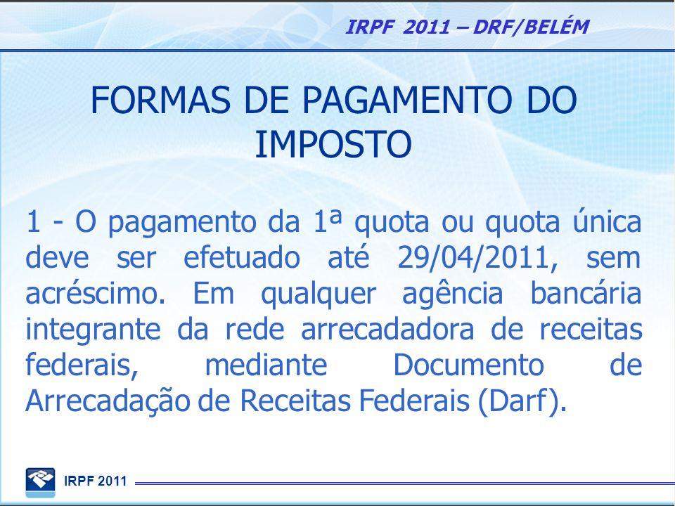 IRPF 2011 IRPF 2011 – DRF/BELÉM FORMAS DE PAGAMENTO DO IMPOSTO 1 - O pagamento da 1ª quota ou quota única deve ser efetuado até 29/04/2011, sem acrésc