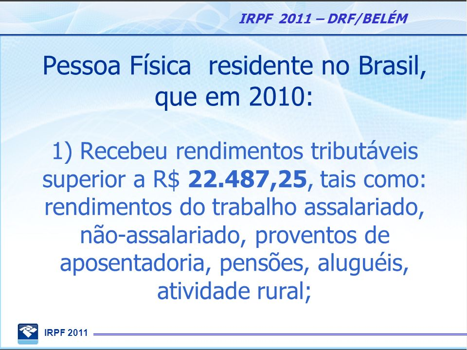 IRPF 2011 IRPF 2011 – DRF/BELÉM Pessoa Física residente no Brasil, que em 2010: 1) Recebeu rendimentos tributáveis superior a R$ 22.487,25, tais como: