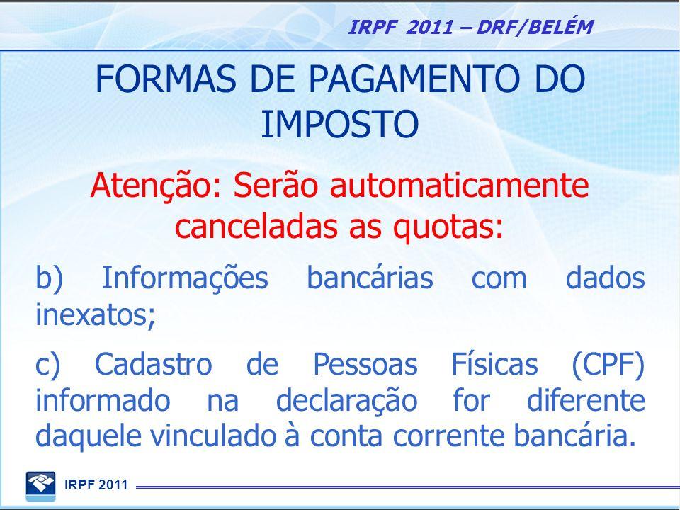 IRPF 2011 IRPF 2011 – DRF/BELÉM FORMAS DE PAGAMENTO DO IMPOSTO Atenção: Serão automaticamente canceladas as quotas: b) Informações bancárias com dados