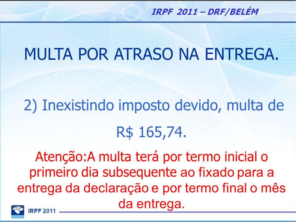 IRPF 2011 IRPF 2011 – DRF/BELÉM MULTA POR ATRASO NA ENTREGA. 2) Inexistindo imposto devido, multa de R$ 165,74. Atenção:A multa terá por termo inicial