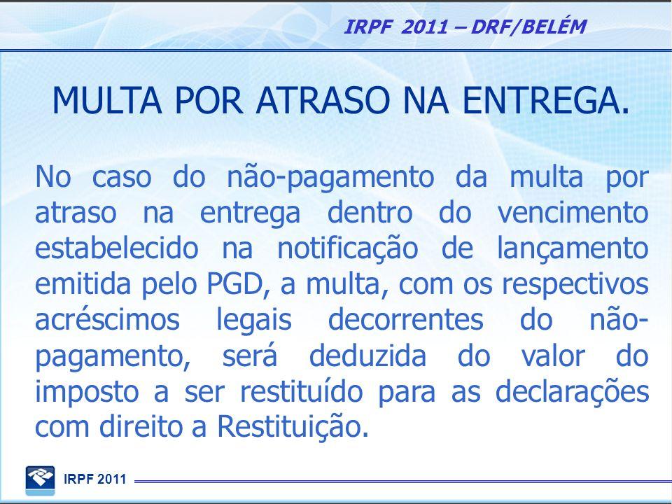IRPF 2011 IRPF 2011 – DRF/BELÉM MULTA POR ATRASO NA ENTREGA. No caso do não-pagamento da multa por atraso na entrega dentro do vencimento estabelecido