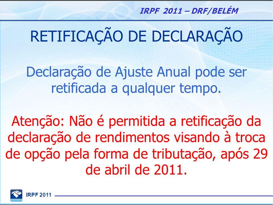 IRPF 2011 IRPF 2011 – DRF/BELÉM RETIFICAÇÃO DE DECLARAÇÃO Declaração de Ajuste Anual pode ser retificada a qualquer tempo. Atenção: Não é permitida a