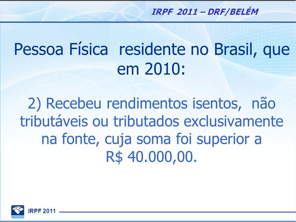 IRPF 2011 IRPF 2011 – DRF/BELÉM Pessoa Física residente no Brasil, que em 2010: 2) Recebeu rendimentos isentos, não tributáveis ou tributados exclusiv