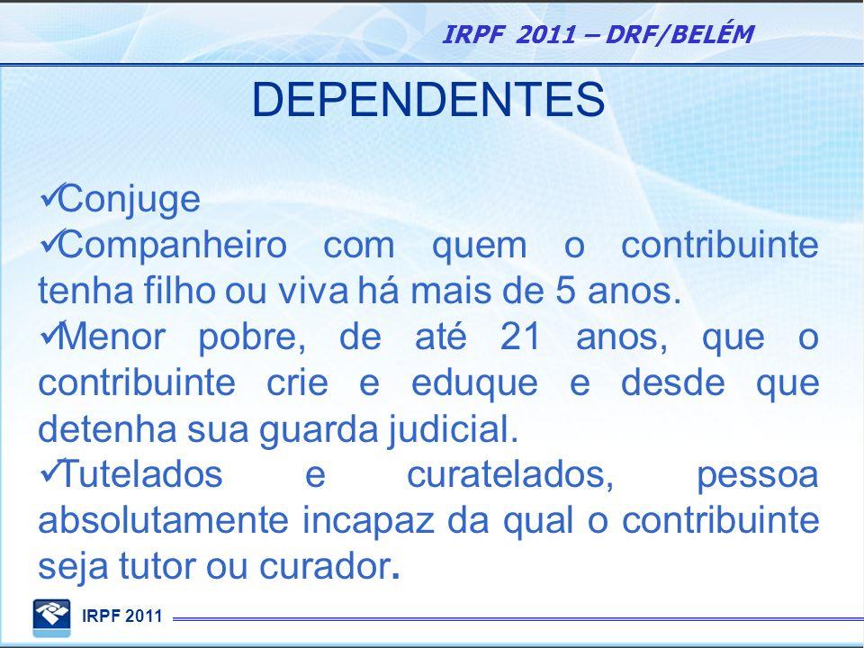 IRPF 2011 IRPF 2011 – DRF/BELÉM DEPENDENTES Conjuge Companheiro com quem o contribuinte tenha filho ou viva há mais de 5 anos. Menor pobre, de até 21