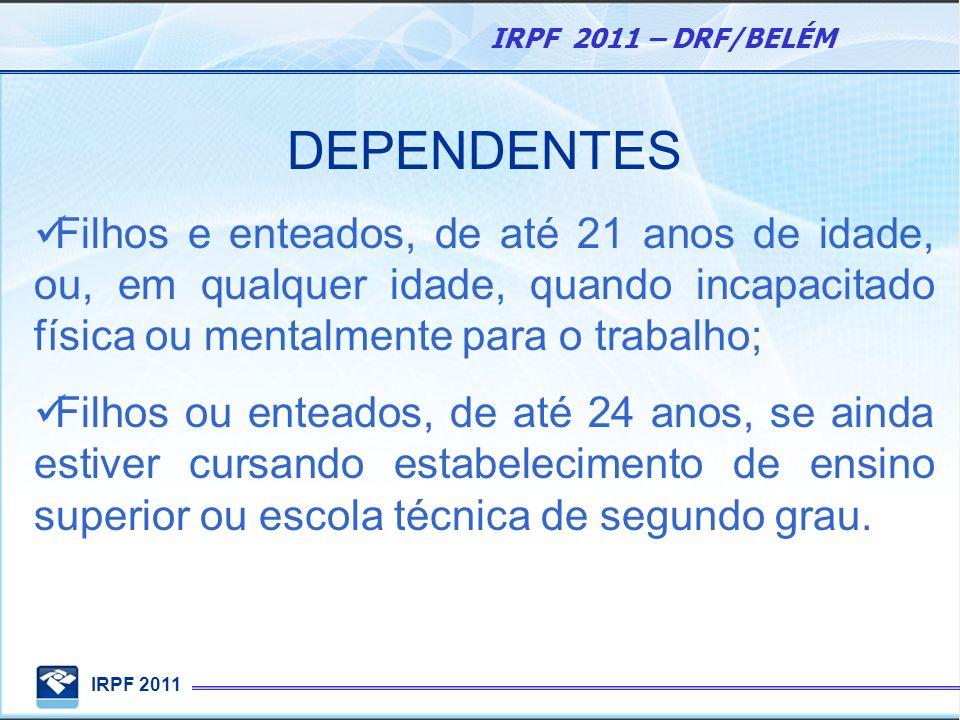 IRPF 2011 IRPF 2011 – DRF/BELÉM DEPENDENTES Filhos e enteados, de até 21 anos de idade, ou, em qualquer idade, quando incapacitado física ou mentalmen