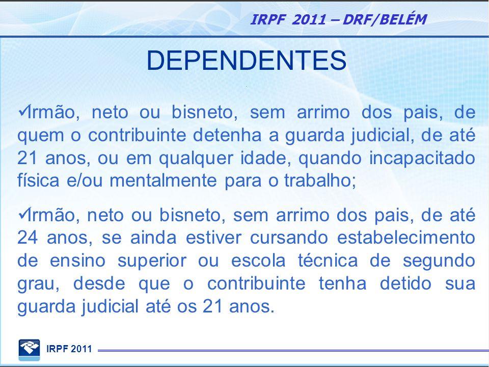 IRPF 2011 IRPF 2011 – DRF/BELÉM DEPENDENTES. Irmão, neto ou bisneto, sem arrimo dos pais, de quem o contribuinte detenha a guarda judicial, de até 21
