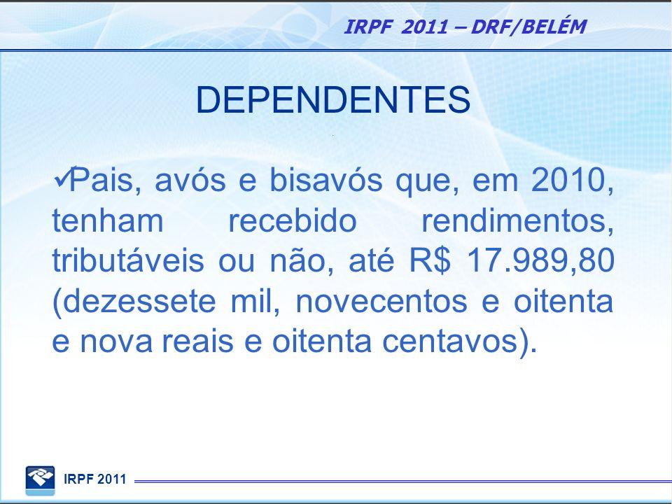 IRPF 2011 IRPF 2011 – DRF/BELÉM DEPENDENTES. Pais, avós e bisavós que, em 2010, tenham recebido rendimentos, tributáveis ou não, até R$ 17.989,80 (dez