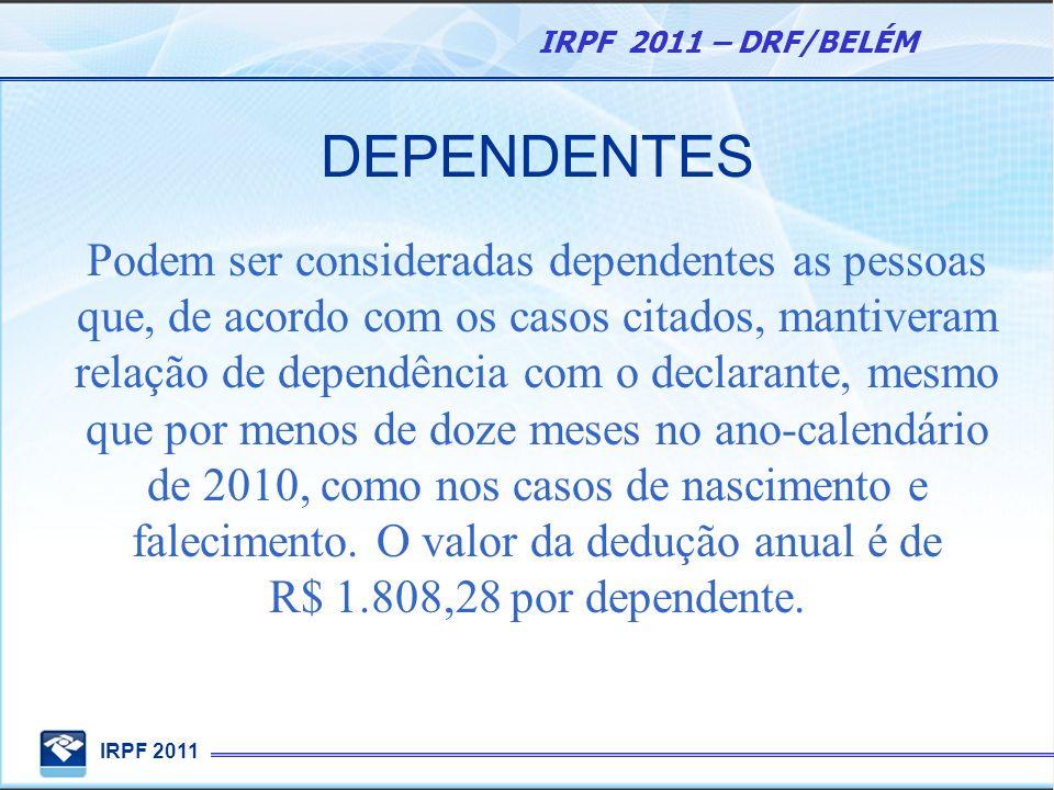 IRPF 2011 IRPF 2011 – DRF/BELÉM DEPENDENTES Podem ser consideradas dependentes as pessoas que, de acordo com os casos citados, mantiveram relação de d