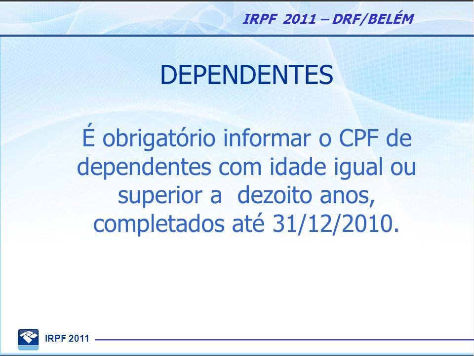 IRPF 2011 IRPF 2011 – DRF/BELÉM DEPENDENTES É obrigatório informar o CPF de dependentes com idade igual ou superior a dezoito anos, completados até 31