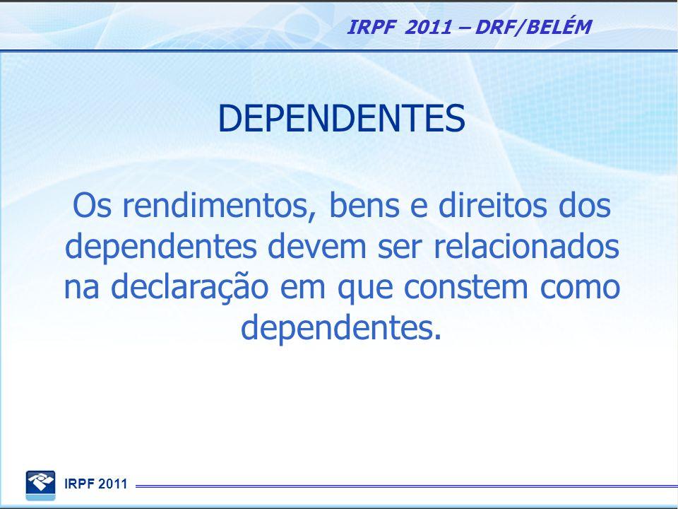 IRPF 2011 IRPF 2011 – DRF/BELÉM DEPENDENTES Os rendimentos, bens e direitos dos dependentes devem ser relacionados na declaração em que constem como d