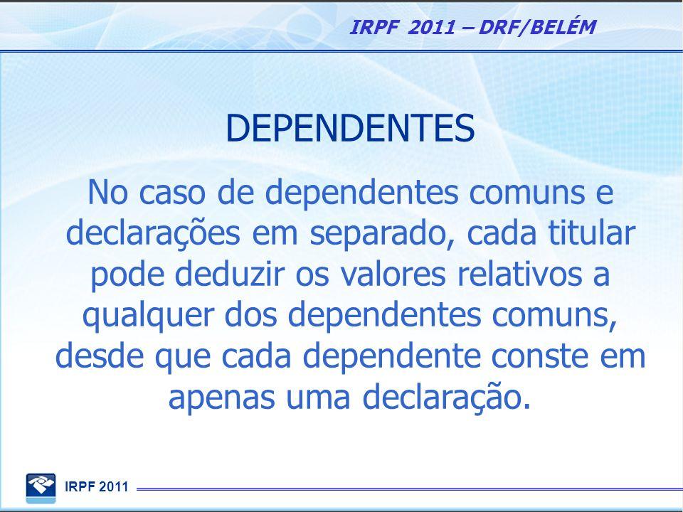 IRPF 2011 IRPF 2011 – DRF/BELÉM DEPENDENTES No caso de dependentes comuns e declarações em separado, cada titular pode deduzir os valores relativos a