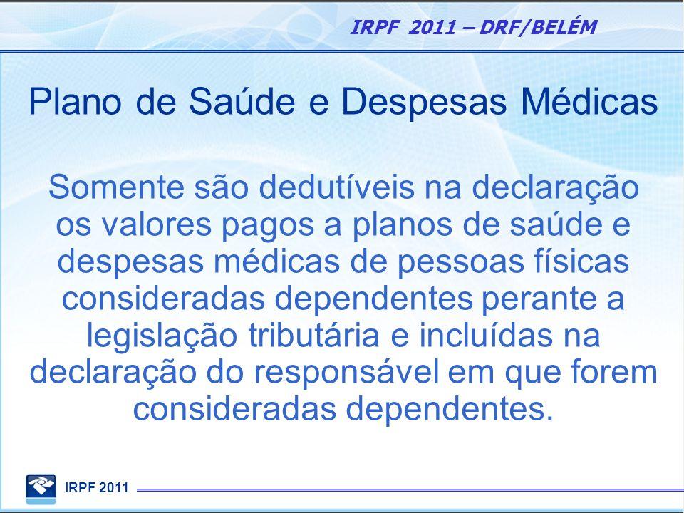 IRPF 2011 IRPF 2011 – DRF/BELÉM Plano de Saúde e Despesas Médicas Somente são dedutíveis na declaração os valores pagos a planos de saúde e despesas m