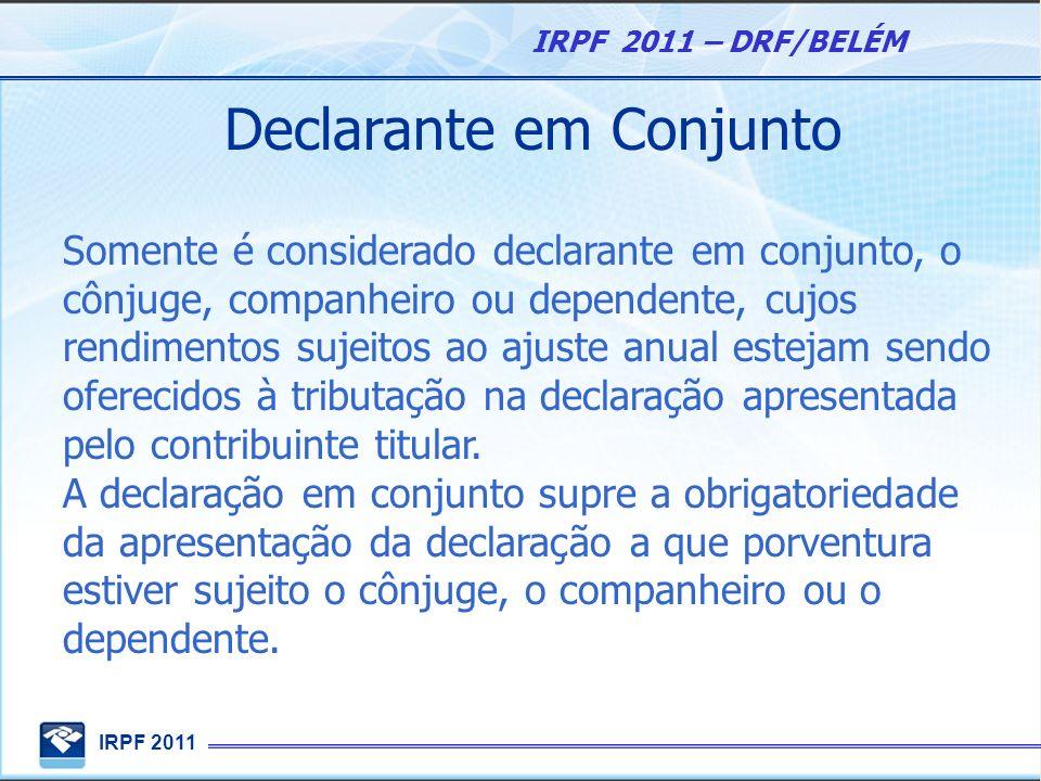 IRPF 2011 IRPF 2011 – DRF/BELÉM Declarante em Conjunto Somente é considerado declarante em conjunto, o cônjuge, companheiro ou dependente, cujos rendi