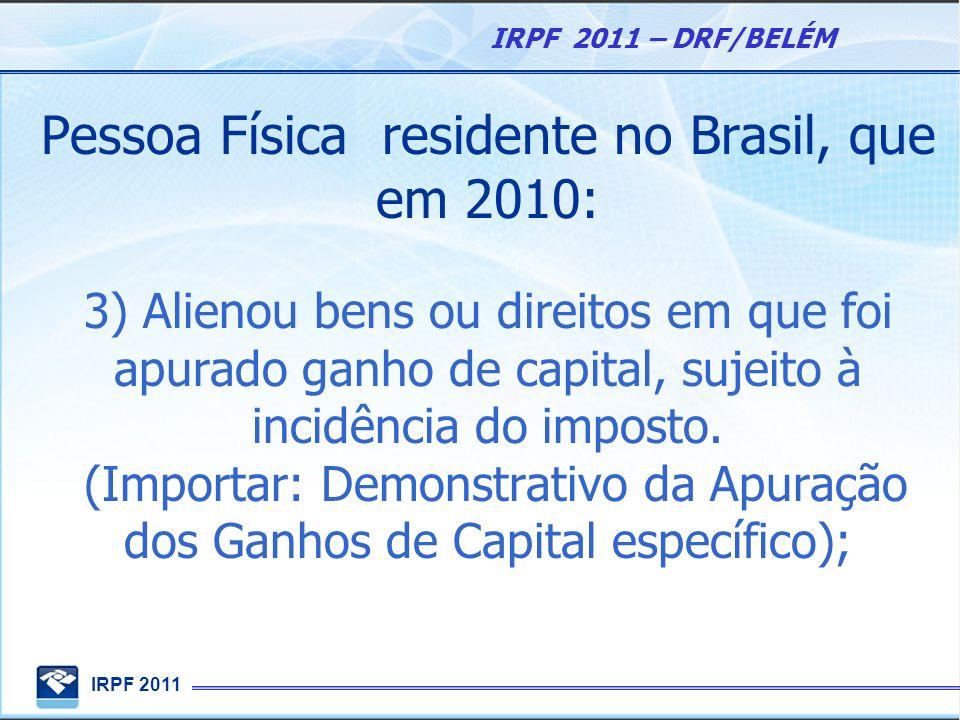 IRPF 2011 IRPF 2011 – DRF/BELÉM Pessoa Física residente no Brasil, que em 2010: 3) Alienou bens ou direitos em que foi apurado ganho de capital, sujei