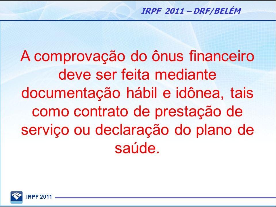 IRPF 2011 IRPF 2011 – DRF/BELÉM A comprovação do ônus financeiro deve ser feita mediante documentação hábil e idônea, tais como contrato de prestação